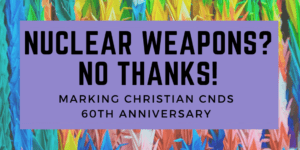 NUCLEAR WEAPONS? NO THANKS! MARKING CHRISTIAN CNDS 60TH ANNIVERSARY
